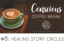 Conscious Coffee Break #8: Healing Story Circles